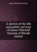 A sketch of the life and public services of James Mitchell Varnum of Rhode Island