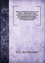 History of Pawtucket Church and Society: with reminiscences of pastors and founders, sketches of Congregational churches in Lowell, and a brief outline of Congregationalism
