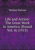 Life and Action: The Great Work in America (Bound Vol. 4) (1913)