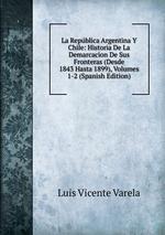 La Repblica Argentina Y Chile: Historia De La Demarcacion De Sus Fronteras (Desde 1843 Hasta 1899), Volumes 1-2 (Spanish Edition)