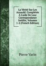 La Vrit Sur Les Arnauld: Complte L`aide De Leur Correspondance Indite, Volumes 1-2 (French Edition)