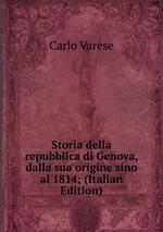 Storia della repubblica di Genova, dalla sua origine sino al 1814; (Italian Edition)