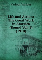 Life and Action: The Great Work in America (Bound Vol. 1) (1910)