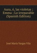 Aura, , las violetas ; Emma ; Lo irreparable (Spanish Edition)