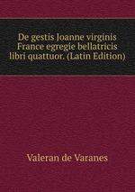 De gestis Joanne virginis France egregie bellatricis libri quattuor. (Latin Edition)