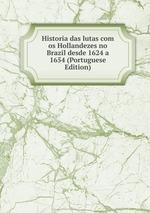 Historia das lutas com os Hollandezes no Brazil desde 1624 a 1654 (Portuguese Edition)