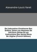 De L`education Chretienne Des Enfans; Selon Les Maximes De L`criture Sainte Et Les Instructions Des Saints Pres De L`glise (French Edition)
