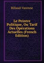 Le Peintre Politique, Ou Tarif Des Oprations Actuelles (French Edition)