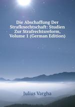 Die Abschaffung Der Strafknechtschaft: Studien Zur Strafrechtsreform, Volume 1 (German Edition)