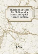 Rusicade Et Stora Ou Philippeville Dans L`antiquit . (French Edition)