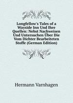 Longfellow`s Tales of a Wayside Inn Und Ihre Quellen: Nebst Nachweisen Und Untersuchen ber Die Vom Dichter Bearbeiteten Stoffe (German Edition)