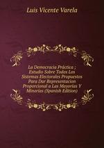 La Democracia Prctica ; Estudio Sobre Todos Los Sistemas Electorales Propuestos Para Dar Representacion Proporcional a Las Mayoras Y Minoras (Spanish Edition)