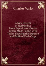 A New System of Husbandry: From Experiments Never Before Made Public. with Tables Shewing the Expense and Profit of Each Crop
