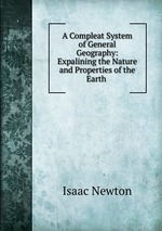 A Compleat System of General Geography: Expalining the Nature and Properties of the Earth