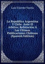 La Republica Argentina Y Chile: Ante El Arbitro; Refutacin Las ltimas Publicaciones Chilenas (Spanish Edition)