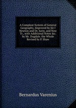 A Compleat System of General Geography, Improved by Sir I Newton and Dr. Jurin, and Now Tr., with Additional Notes &c. by Mr. Dugdale. the Whole Revised by P. Shaw