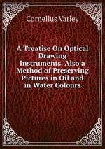 A Treatise On Optical Drawing Instruments. Also a Method of Preserving Pictures in Oil and in Water Colours