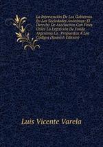 La Intervencin De Los Gobiernos En Las Sociedades Annimas: El Derecho De Asociacion Con Fines tiles La Legislcin De Fondo Argentina La . Propuestas Los Cdigos (Spanish Edition)