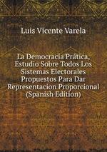 La Democracia Prtica, Estudio Sobre Todos Los Sistemas Electorales Propuestos Para Dar Representacion Proporcional (Spanish Edition)