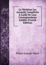La Vritsur Les Arnauld, Complte L`aide De Leur Correspondance Indite (French Edition)