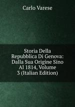 Storia Della Repubblica Di Genova: Dalla Sua Origine Sino Al 1814, Volume 3 (Italian Edition)