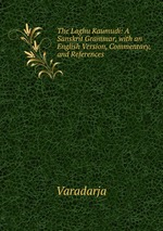 The Laghu Kaumudi: A Sanskrit Grammar, with an English Version, Commentary, and References