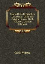 Storia Della Repubblica Di Genova: Dalla Sua Origine Sino Al 1814, Volume 2 (Italian Edition)