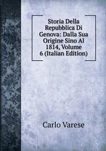 Storia Della Repubblica Di Genova: Dalla Sua Origine Sino Al 1814, Volume 6 (Italian Edition)