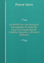 La Vrit Sur Les Arnauld: Complte L`aide De Leur Correspondance Indite, Volume 1 (French Edition)