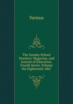 The Sunday School Teachers` Magazine, and Journal of Education. Fourth Series. Volume the Eighteenth 1867