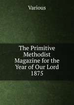 The Primitive Methodist Magazine for the Year of Our Lord 1875