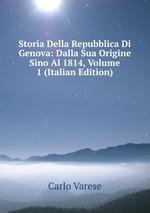 Storia Della Repubblica Di Genova: Dalla Sua Origine Sino Al 1814, Volume 1 (Italian Edition)