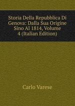 Storia Della Repubblica Di Genova: Dalla Sua Origine Sino Al 1814, Volume 4 (Italian Edition)