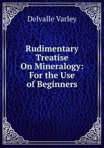 Rudimentary Treatise On Mineralogy: For the Use of Beginners