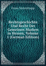 Rechtsgeschichte Und Recht Der Gemeinen Marken in Hessen, Volume 1 (German Edition)