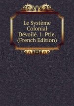 Le Systme Colonial Dvoil. 1. Ptie. (French Edition)