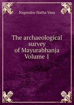 The archaeological survey of Mayurabhanja Volume 1