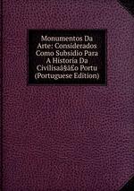 Monumentos Da Arte: Considerados Como Subsidio Para A Historia Da Civilisa§o Portu (Portuguese Edition)