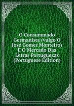 O Consummado Germanista (vulgo O Jos Gomes Monteiro) E O Mercado Das Letras Portuguezas (Portuguese Edition)