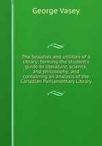The beauties and utilities of a library; forming the student`s guide to literature, science, and philosophy: and containing an analysis of the Canadian Parliamentary Library