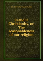 Catholic Christianity, or, The reasonableness of our religion