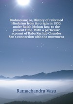 Brahmoism; or, History of reformed Hinduism from its origin in 1830, under Rajah Mohun Roy, to the present time. With a particular account of Babu Keshub Chunder Sen`s connection with the movement