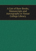 A List of Rare Books, Manuscripts and Autorgraphs in Vassar College Library