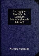 La Logique Morbide: 1. L`analyse Mentale (French Edition)