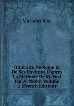 Itinraire De Rome Et De Ses Environs D`aprs La Mthode De M. Vasi Par A. Nibby, Volume 1 (French Edition)