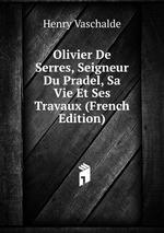 Olivier De Serres, Seigneur Du Pradel, Sa Vie Et Ses Travaux (French Edition)