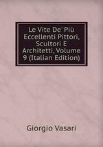 Le Vite De` Pi Eccellenti Pittori, Scultori E Architetti, Volume 9 (Italian Edition)