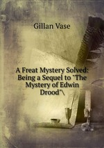 """A Freat Mystery Solved: Being a Sequel to """"The Mystery of Edwin Drood""""\"""