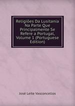 Religies Da Lusitania Na Parte Que Principalmente Se Refere a Portugal, Volume 1 (Portuguese Edition)