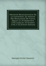 Mmorial Revolutionnaire De La Convention, Ou Histoire Des Rvolutions De France, Depuis Le 20 Septembre 1792 Jusqu`au 26 Octobre 1795, V. St (French Edition)